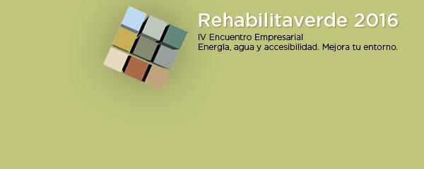 Rehabilitaverde 2016. IV Encuentro Empresarial. Energía, agua y accesibilidad. Mejora tu entorno